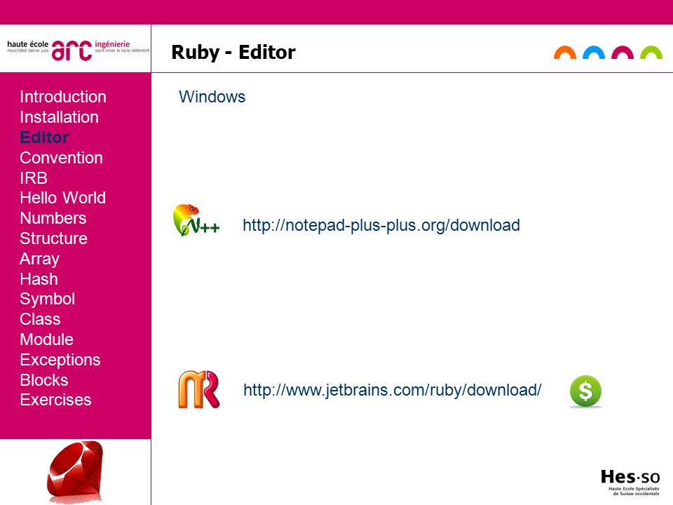Ruby - Editor Introduction Installation Editor Convention IRB Hello World Numbers Structure Array Hash Symbol Class Module Exceptions Blocks Exercises Windows http://notepad-plus-plus.org/download http://www.jetbrains.com/ruby/download/