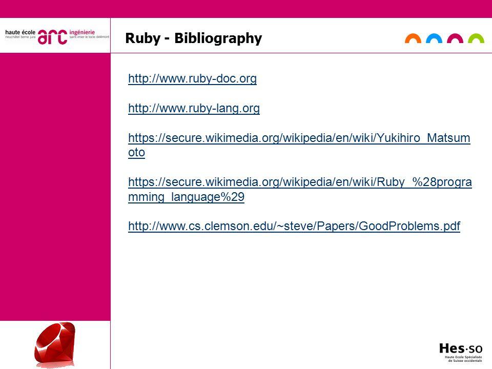 Ruby - Bibliography http://www.ruby-doc.org http://www.ruby-lang.org https://secure.wikimedia.org/wikipedia/en/wiki/Yukihiro_Matsum oto https://secure.wikimedia.org/wikipedia/en/wiki/Ruby_%28progra mming_language%29 http://www.cs.clemson.edu/~steve/Papers/GoodProblems.pdf