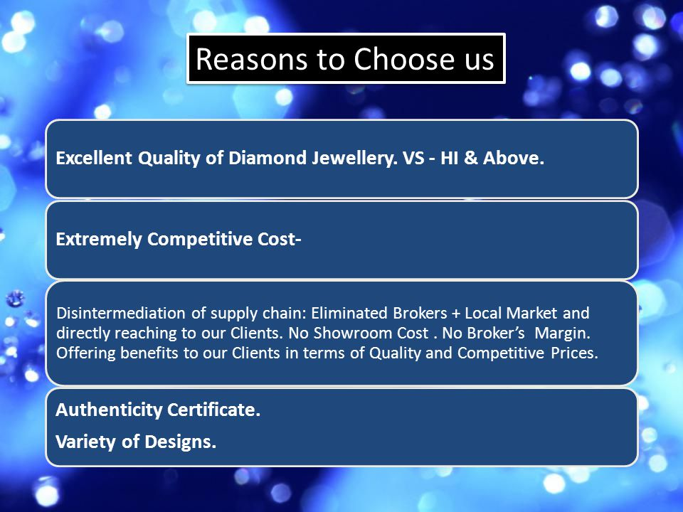 Reasons to Choose us Excellent Quality of Diamond Jewellery. VS - HI & Above.Extremely Competitive Cost- Disintermediation of supply chain: Eliminated