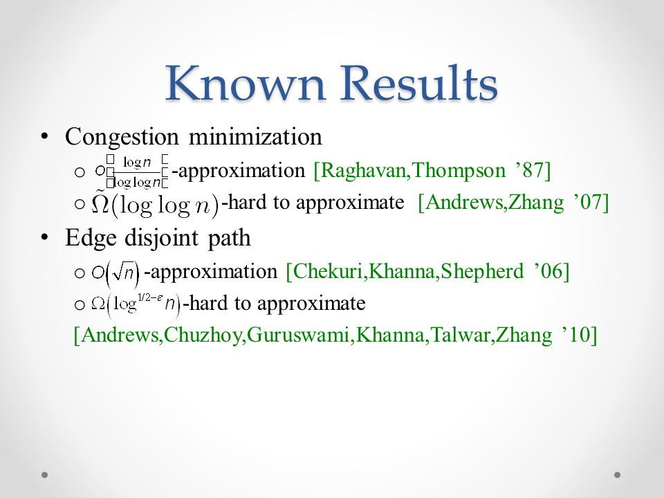 Known Results Congestion minimization o -approximation [Raghavan,Thompson '87] o -hard to approximate [Andrews,Zhang '07] Edge disjoint path o -approx