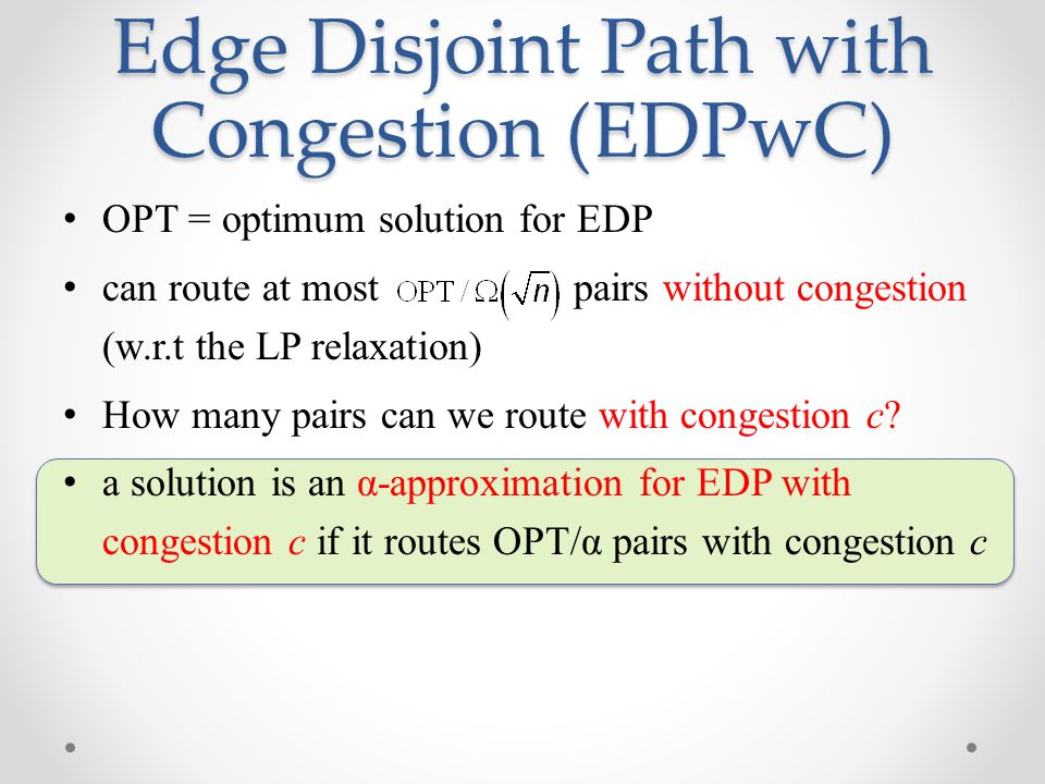 Edge Disjoint Path with Congestion (EDPwC) OPT = optimum solution for EDP can route at most pairs without congestion (w.r.t the LP relaxation) How man