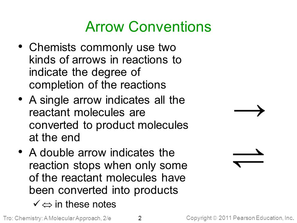 Copyright  2011 Pearson Education, Inc. Arrow Conventions Chemists commonly use two kinds of arrows in reactions to indicate the degree of completion