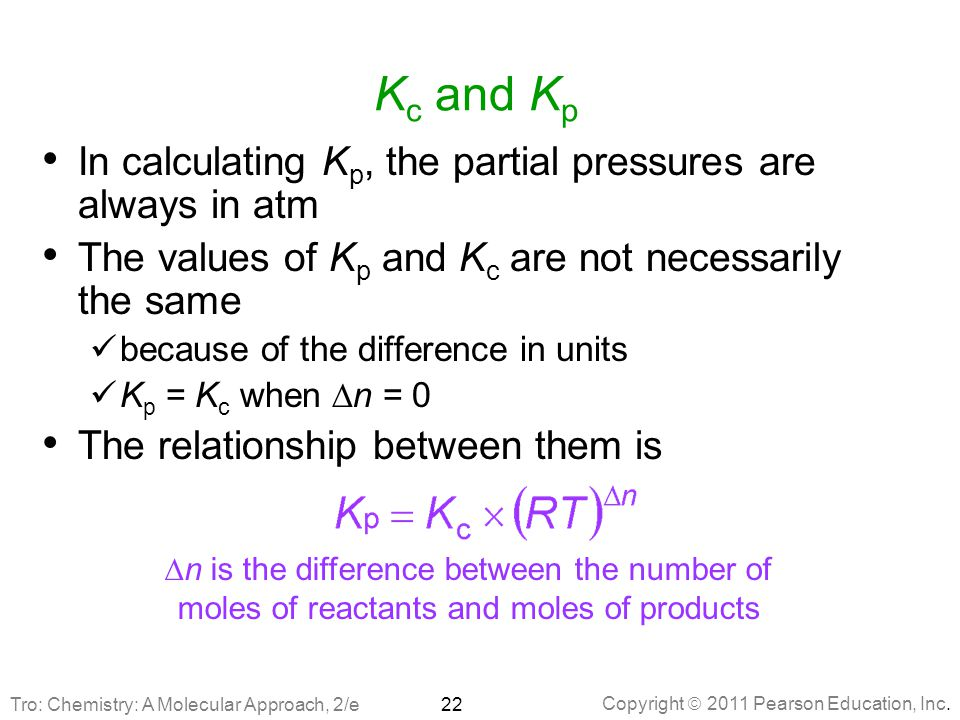 Copyright  2011 Pearson Education, Inc. K c and K p In calculating K p, the partial pressures are always in atm The values of K p and K c are not nec