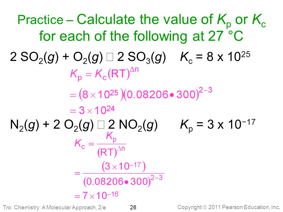 Copyright  2011 Pearson Education, Inc. Practice – Calculate the value of K p or K c for each of the following at 27 °C 2 SO 2 (g) + O 2 (g)  2 SO 3