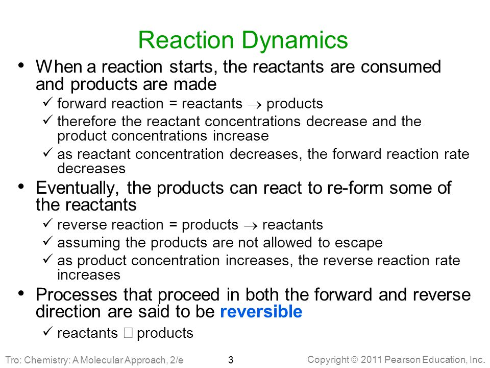 Copyright  2011 Pearson Education, Inc. Reaction Dynamics When a reaction starts, the reactants are consumed and products are made forward reaction =