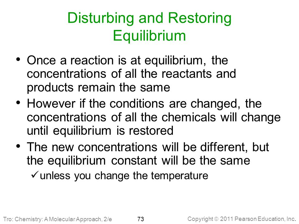 Copyright  2011 Pearson Education, Inc. Disturbing and Restoring Equilibrium Once a reaction is at equilibrium, the concentrations of all the reactan