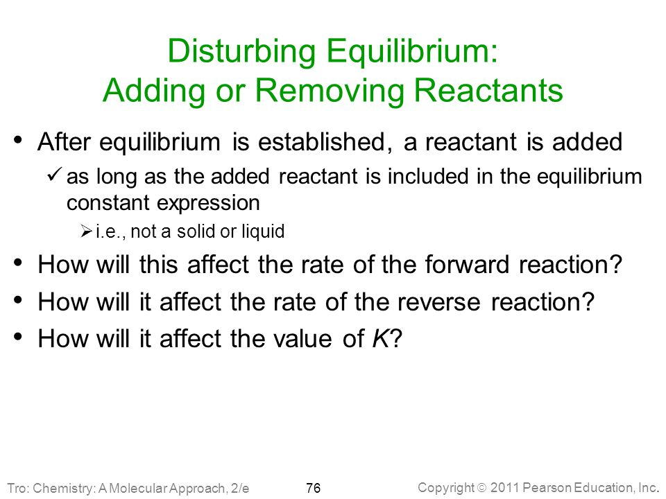Copyright  2011 Pearson Education, Inc. Disturbing Equilibrium: Adding or Removing Reactants After equilibrium is established, a reactant is added as