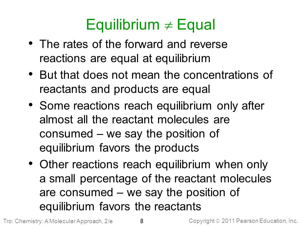 Copyright  2011 Pearson Education, Inc. Equilibrium  Equal The rates of the forward and reverse reactions are equal at equilibrium But that does not