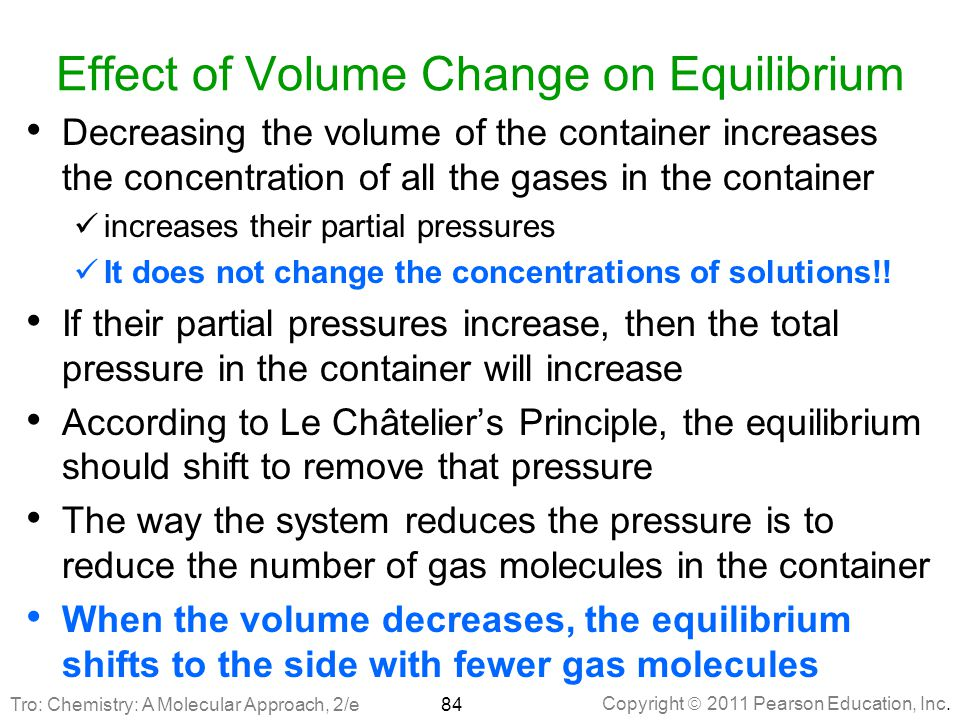 Copyright  2011 Pearson Education, Inc. Effect of Volume Change on Equilibrium Decreasing the volume of the container increases the concentration of