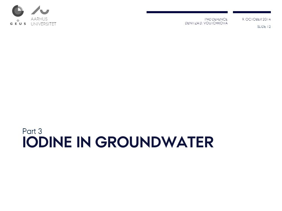 PHD DEFENCE DENITZA D. VOUTCHKOVA 9. OCTOBER 2014 AARHUS UNIVERSITET AARHUS UNIVERSITET IODINE IN GROUNDWATER Part 3 SLIDE 12