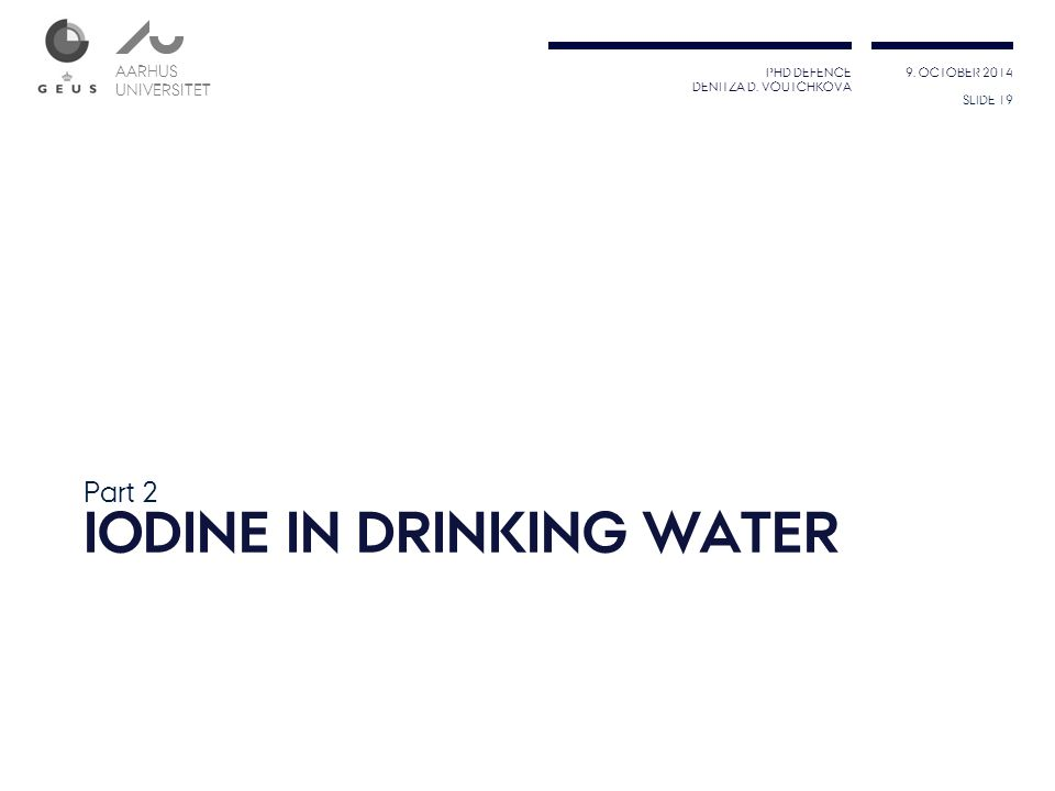 PHD DEFENCE DENITZA D. VOUTCHKOVA 9. OCTOBER 2014 AARHUS UNIVERSITET AARHUS UNIVERSITET IODINE IN DRINKING WATER Part 2 SLIDE 19