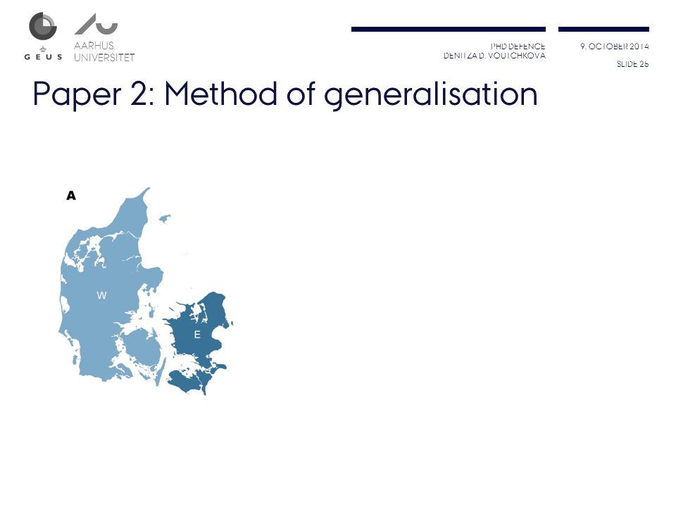 PHD DEFENCE DENITZA D. VOUTCHKOVA 9. OCTOBER 2014 AARHUS UNIVERSITET AARHUS UNIVERSITET Paper 2: Method of generalisation SLIDE 25