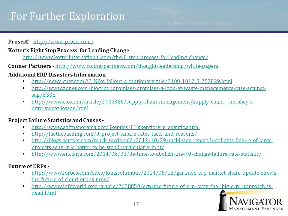 For Further Exploration 17 Prosci® - http://www.prosci.com/http://www.prosci.com/ Kotter's Eight Step Process for Leading Change http://www.kotterinte