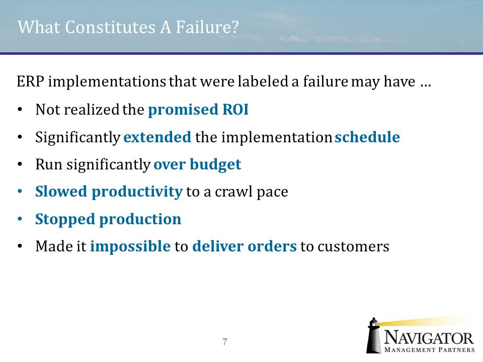 What Constitutes A Failure? 7 ERP implementations that were labeled a failure may have … Not realized the promised ROI Significantly extended the impl