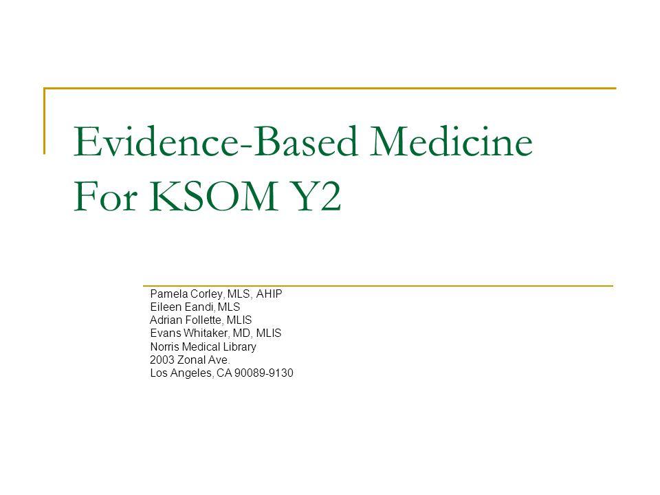 Evidence-Based Medicine For KSOM Y2 Pamela Corley, MLS, AHIP Eileen Eandi, MLS Adrian Follette, MLIS Evans Whitaker, MD, MLIS Norris Medical Library 2