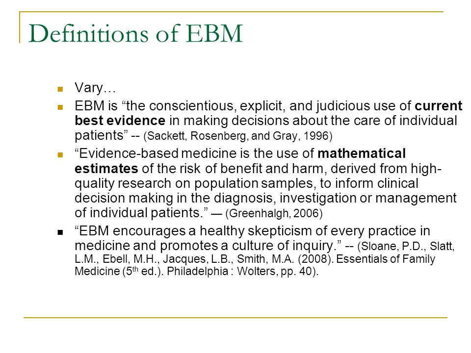 Definitions of EBM Vary… EBM is the conscientious, explicit, and judicious use of current best evidence in making decisions about the care of individual patients -- (Sackett, Rosenberg, and Gray, 1996) Evidence-based medicine is the use of mathematical estimates of the risk of benefit and harm, derived from high- quality research on population samples, to inform clinical decision making in the diagnosis, investigation or management of individual patients. — (Greenhalgh, 2006) EBM encourages a healthy skepticism of every practice in medicine and promotes a culture of inquiry. -- (Sloane, P.D., Slatt, L.M., Ebell, M.H., Jacques, L.B., Smith, M.A.