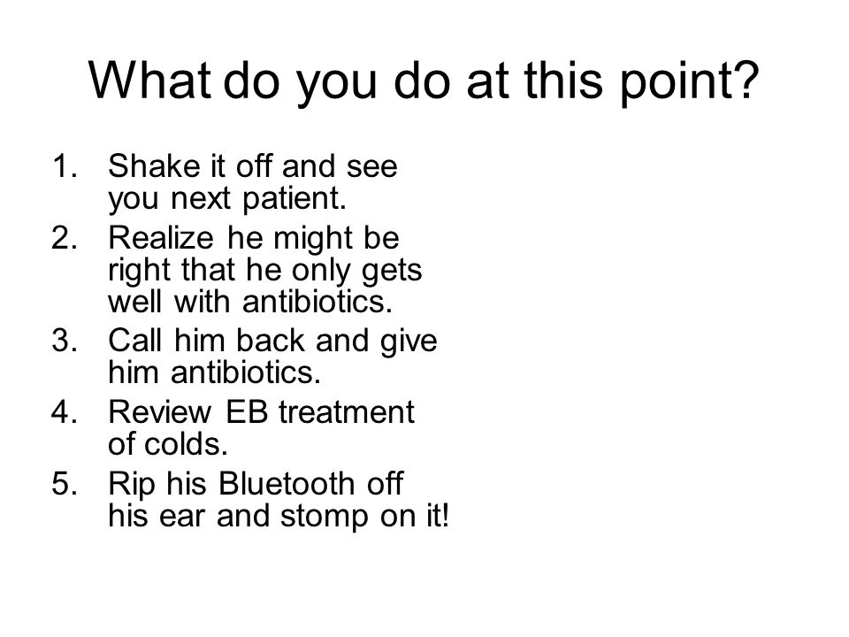 What do you do at this point. 1.Shake it off and see you next patient.