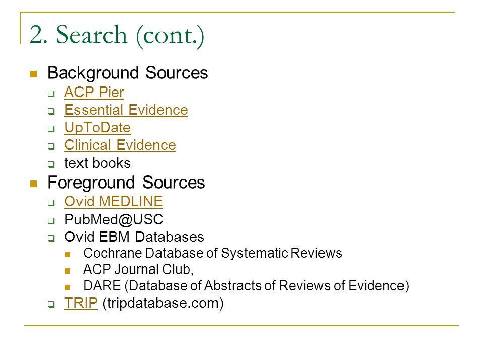2. Search (cont.) Background Sources  ACP Pier ACP Pier  Essential Evidence Essential Evidence  UpToDate UpToDate  Clinical Evidence Clinical Evid