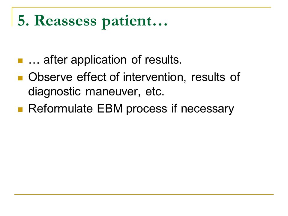 5.Reassess patient… … after application of results.