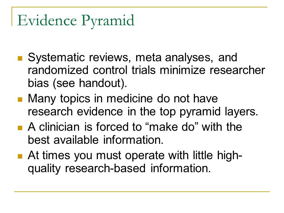 Evidence Pyramid Systematic reviews, meta analyses, and randomized control trials minimize researcher bias (see handout). Many topics in medicine do n