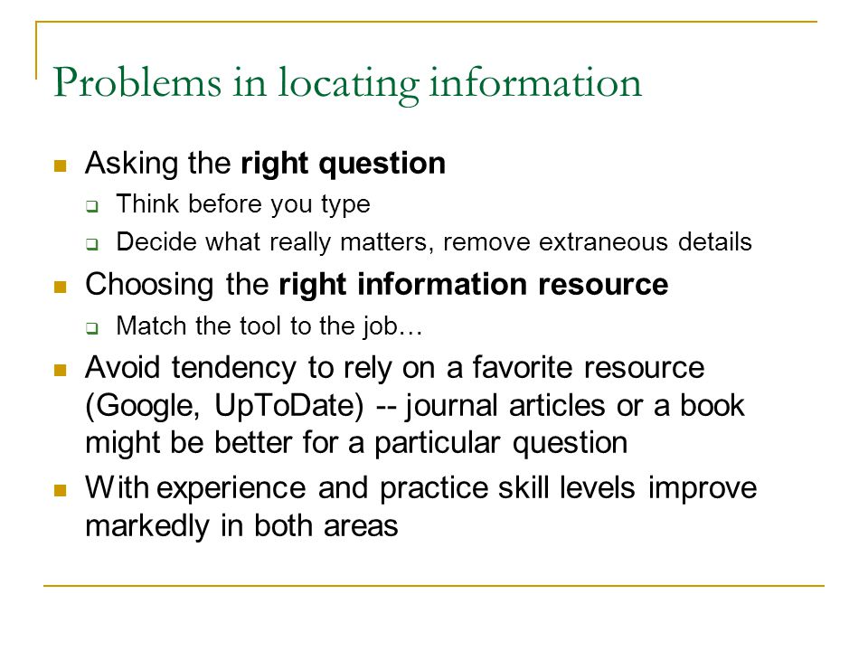 Problems in locating information Asking the right question  Think before you type  Decide what really matters, remove extraneous details Choosing the right information resource  Match the tool to the job… Avoid tendency to rely on a favorite resource (Google, UpToDate) -- journal articles or a book might be better for a particular question With experience and practice skill levels improve markedly in both areas