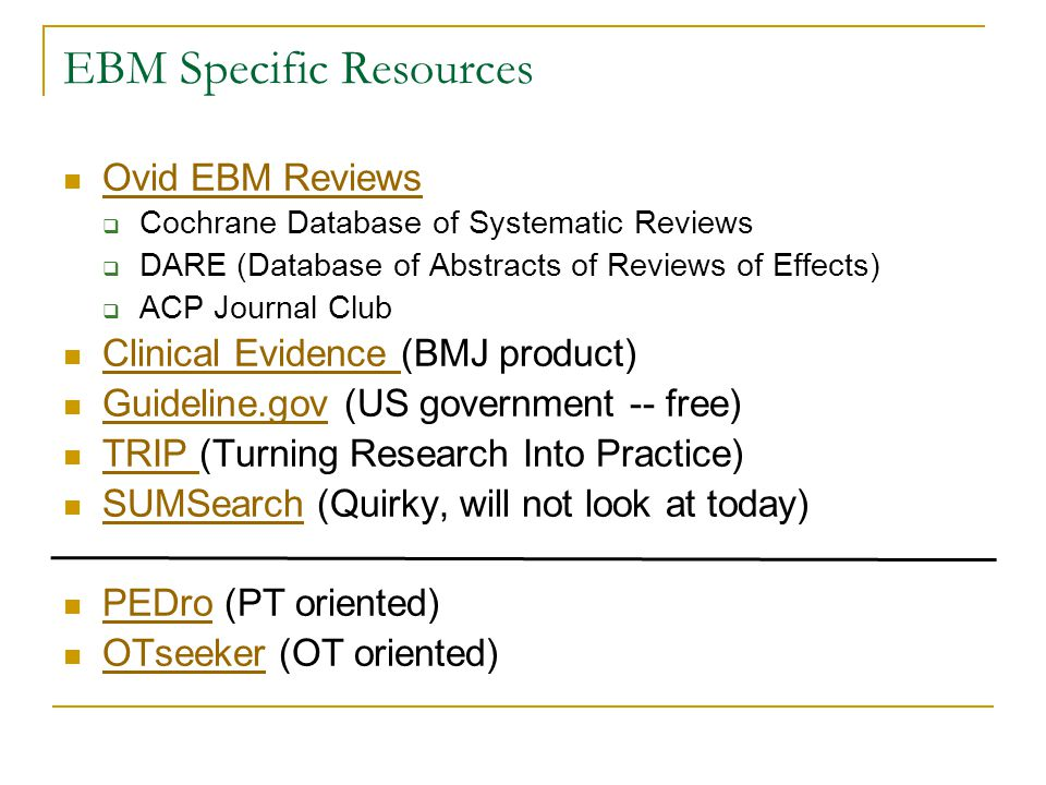 EBM Specific Resources Ovid EBM Reviews  Cochrane Database of Systematic Reviews  DARE (Database of Abstracts of Reviews of Effects)  ACP Journal Club Clinical Evidence (BMJ product) Clinical Evidence Guideline.gov (US government -- free) Guideline.gov TRIP (Turning Research Into Practice) TRIP SUMSearch (Quirky, will not look at today) SUMSearch PEDro (PT oriented) PEDro OTseeker (OT oriented) OTseeker