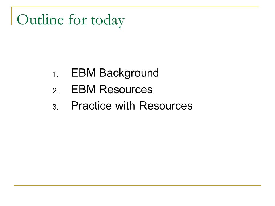 Outline for today 1. EBM Background 2. EBM Resources 3. Practice with Resources