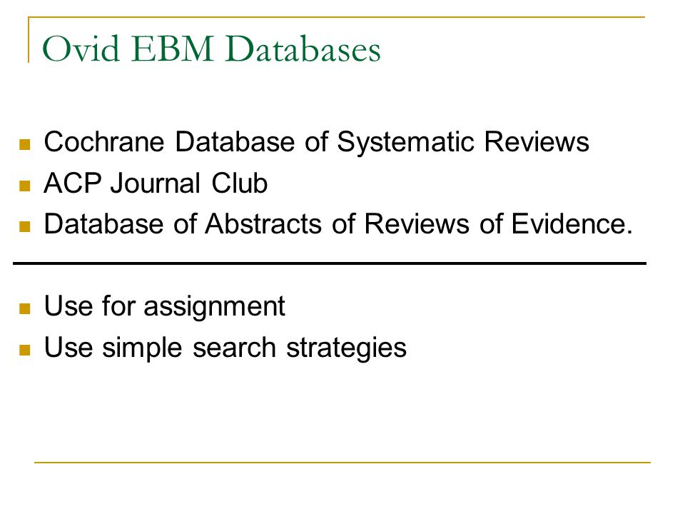 Ovid EBM Databases Cochrane Database of Systematic Reviews ACP Journal Club Database of Abstracts of Reviews of Evidence. Use for assignment Use simpl
