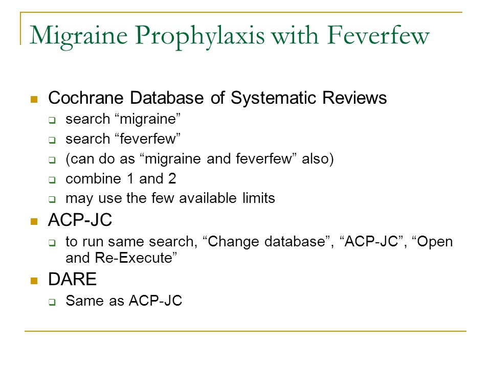 Migraine Prophylaxis with Feverfew Cochrane Database of Systematic Reviews  search migraine  search feverfew  (can do as migraine and feverfew also)  combine 1 and 2  may use the few available limits ACP-JC  to run same search, Change database , ACP-JC , Open and Re-Execute DARE  Same as ACP-JC