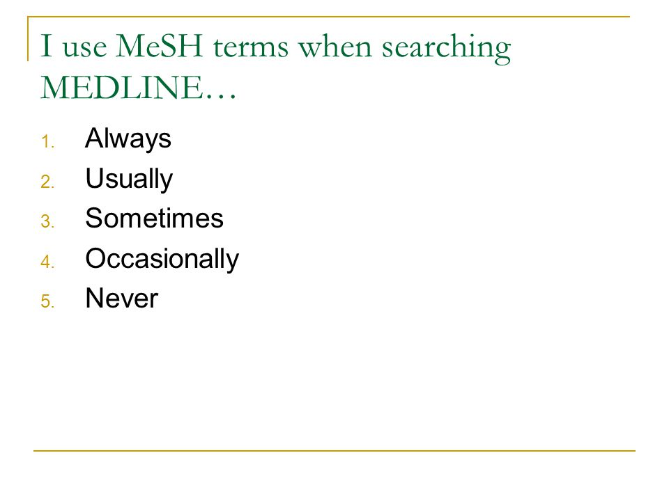 I use MeSH terms when searching MEDLINE… 1. Always 2. Usually 3. Sometimes 4. Occasionally 5. Never