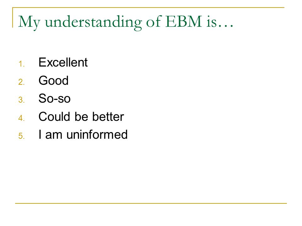 My understanding of EBM is… 1. Excellent 2. Good 3. So-so 4. Could be better 5. I am uninformed