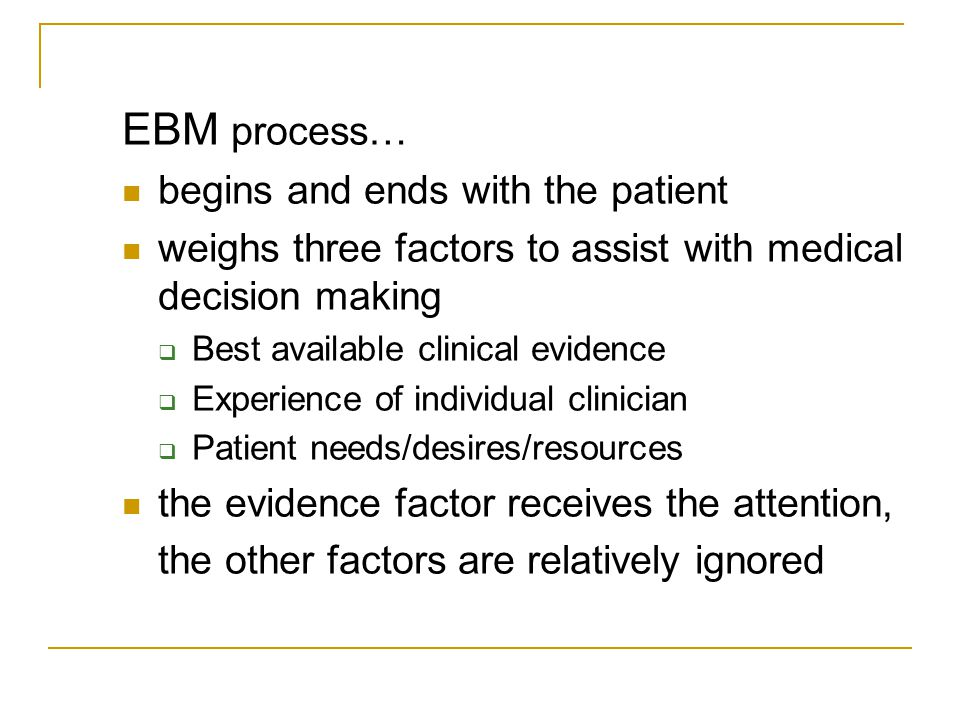 EBM process… begins and ends with the patient weighs three factors to assist with medical decision making  Best available clinical evidence  Experience of individual clinician  Patient needs/desires/resources the evidence factor receives the attention, the other factors are relatively ignored
