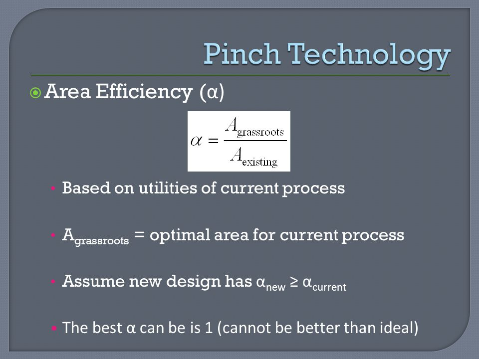  Area Efficiency ( α) Based on utilities of current process A grassroots = optimal area for current process Assume new design has α new ≥ α current The best α can be is 1 (cannot be better than ideal)