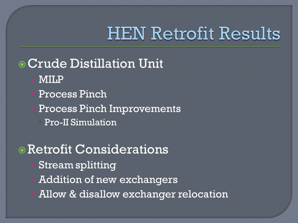  Crude Distillation Unit MILP Process Pinch Process Pinch Improvements  Pro-II Simulation  Retrofit Considerations Stream splitting Addition of new exchangers Allow & disallow exchanger relocation
