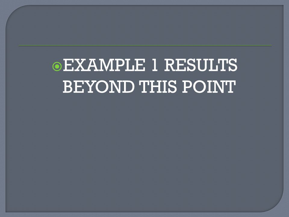  EXAMPLE 1 RESULTS BEYOND THIS POINT