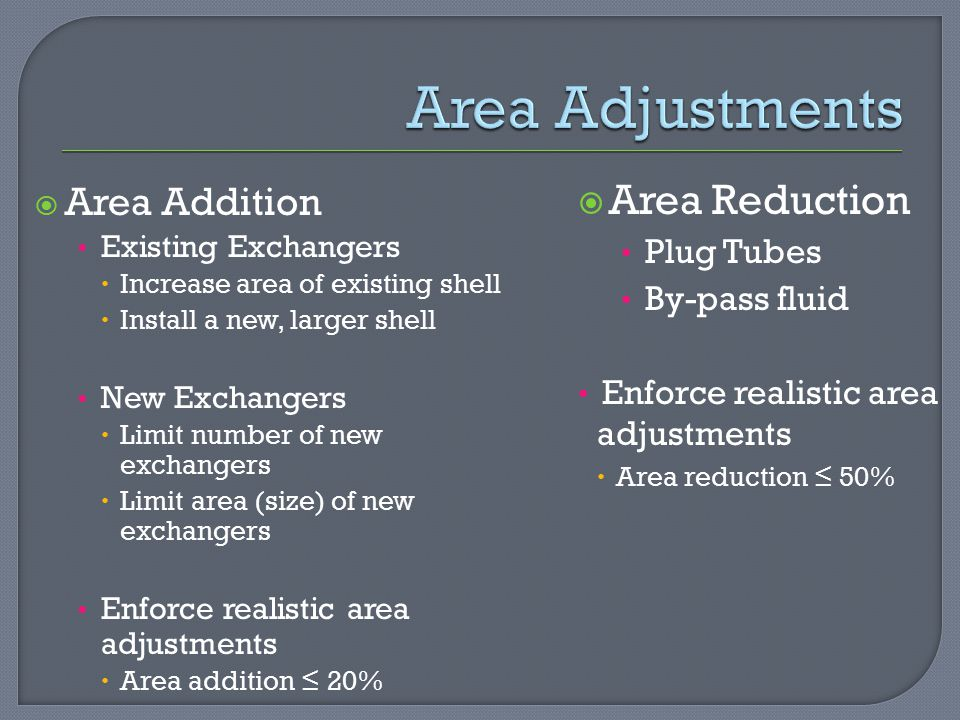  Area Addition Existing Exchangers  Increase area of existing shell  Install a new, larger shell New Exchangers  Limit number of new exchangers  Limit area (size) of new exchangers Enforce realistic area adjustments  Area addition ≤ 20%  Area Reduction Plug Tubes By-pass fluid Enforce realistic area adjustments  Area reduction ≤ 50%