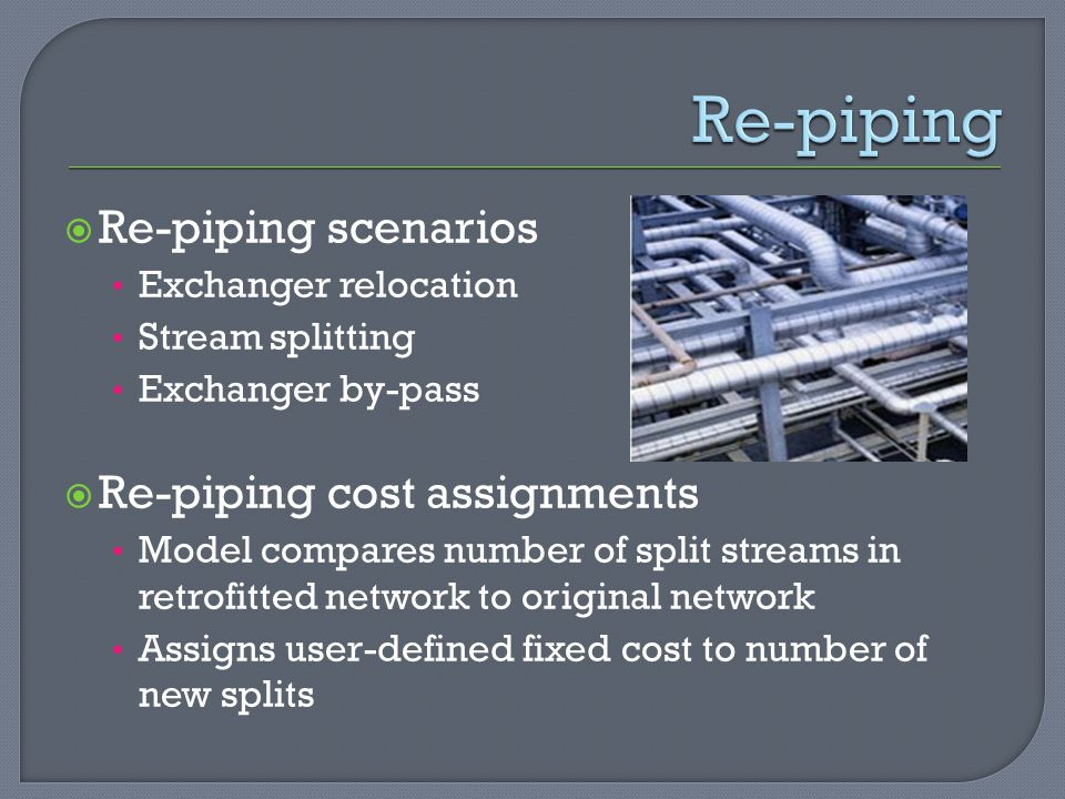  Re-piping scenarios Exchanger relocation Stream splitting Exchanger by-pass  Re-piping cost assignments Model compares number of split streams in retrofitted network to original network Assigns user-defined fixed cost to number of new splits