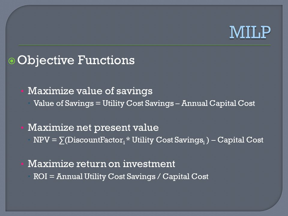  Objective Functions Maximize value of savings  Value of Savings = Utility Cost Savings – Annual Capital Cost Maximize net present value  NPV = ∑(DiscountFactor i * Utility Cost Savings i ) – Capital Cost Maximize return on investment  ROI = Annual Utility Cost Savings / Capital Cost