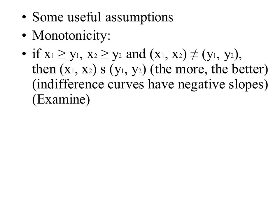 Some useful assumptions Monotonicity: if x 1 ≥ y 1, x 2 ≥ y 2 and (x 1, x 2 ) ≠ (y 1, y 2 ), then (x 1, x 2 ) s (y 1, y 2 ) (the more, the better) (indifference curves have negative slopes) (Examine)