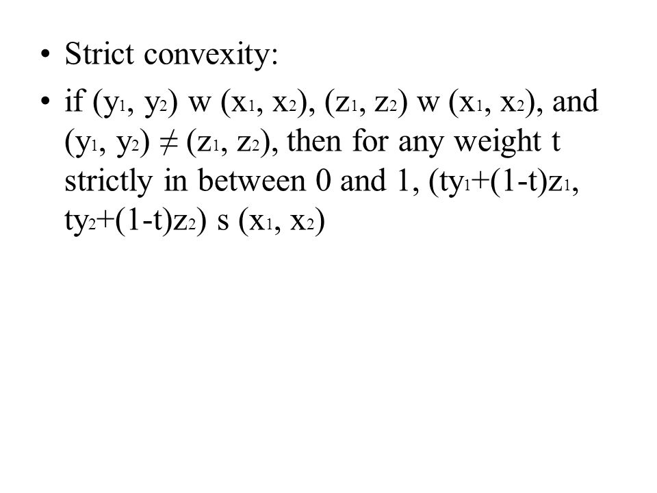 Strict convexity: if (y 1, y 2 ) w (x 1, x 2 ), (z 1, z 2 ) w (x 1, x 2 ), and (y 1, y 2 ) ≠ (z 1, z 2 ), then for any weight t strictly in between 0 and 1, (ty 1 +(1-t)z 1, ty 2 +(1-t)z 2 ) s (x 1, x 2 )