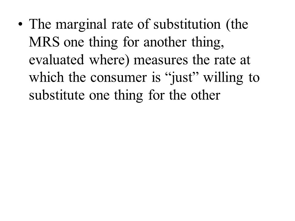 The marginal rate of substitution (the MRS one thing for another thing, evaluated where) measures the rate at which the consumer is just willing to substitute one thing for the other