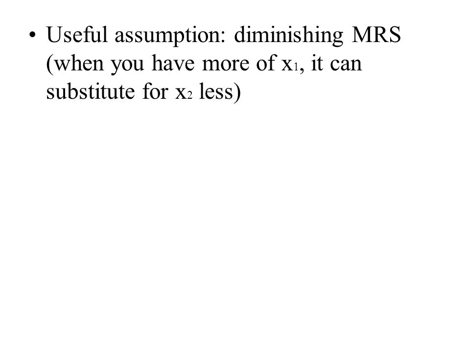 Useful assumption: diminishing MRS (when you have more of x 1, it can substitute for x 2 less)