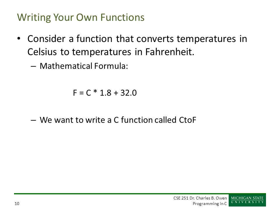 CSE 251 Dr. Charles B. Owen Programming in C10 Writing Your Own Functions Consider a function that converts temperatures in Celsius to temperatures in
