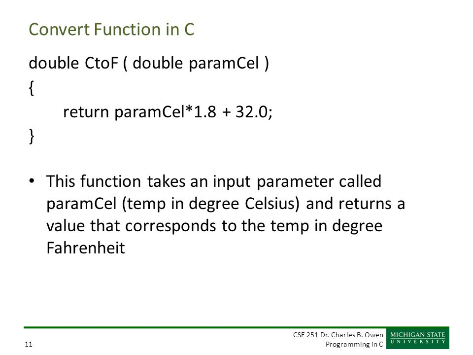 CSE 251 Dr. Charles B. Owen Programming in C11 Convert Function in C double CtoF ( double paramCel ) { return paramCel*1.8 + 32.0; } This function tak