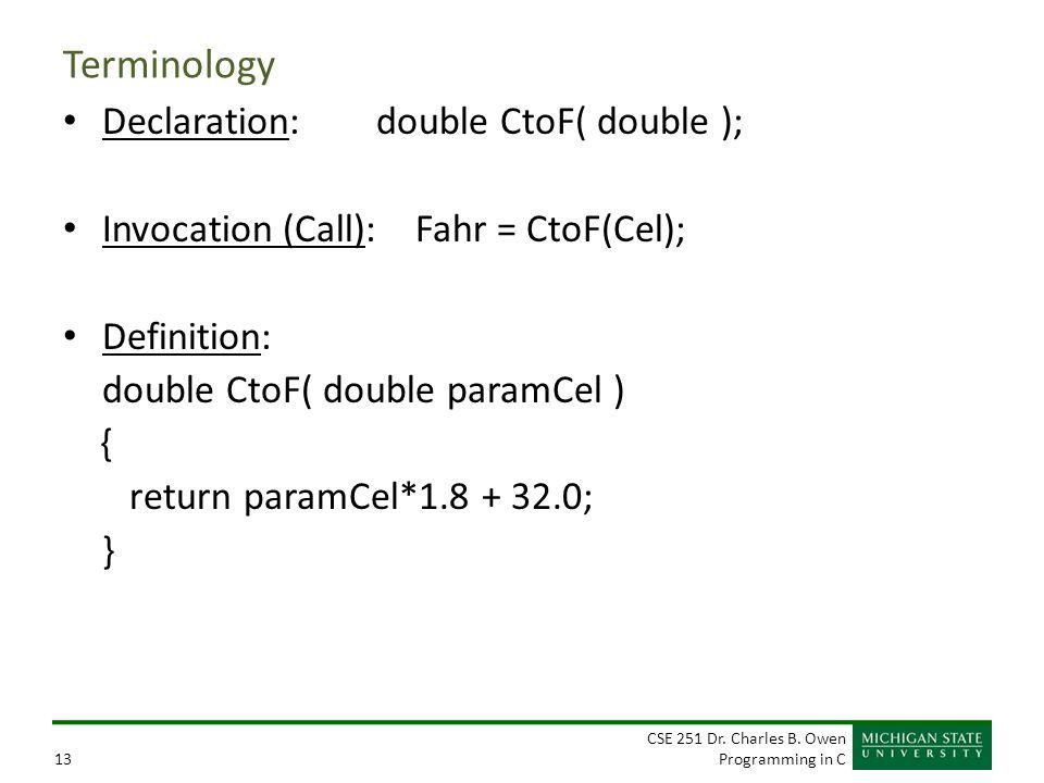 CSE 251 Dr. Charles B. Owen Programming in C13 Terminology Declaration: double CtoF( double ); Invocation (Call): Fahr = CtoF(Cel); Definition: double