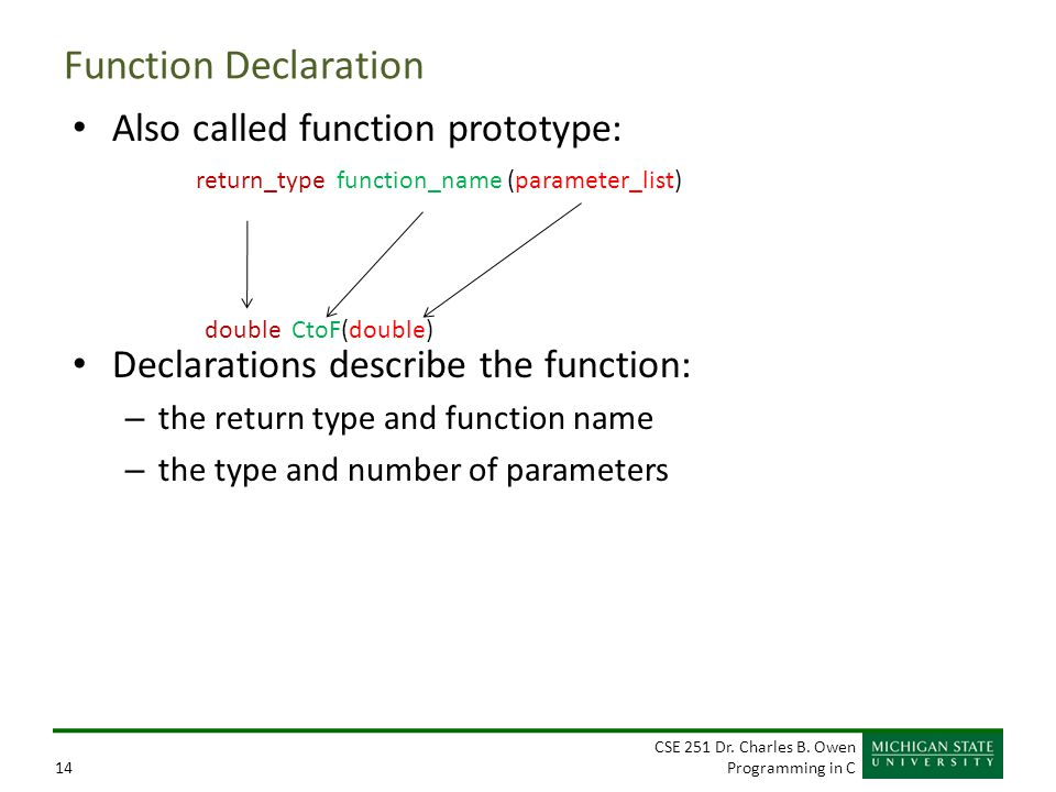 CSE 251 Dr. Charles B. Owen Programming in C14 Function Declaration Also called function prototype: Declarations describe the function: – the return t