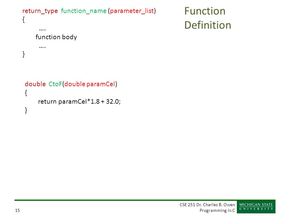 CSE 251 Dr. Charles B. Owen Programming in C15 Function Definition return_type function_name (parameter_list) { …. function body …. } double CtoF(doub