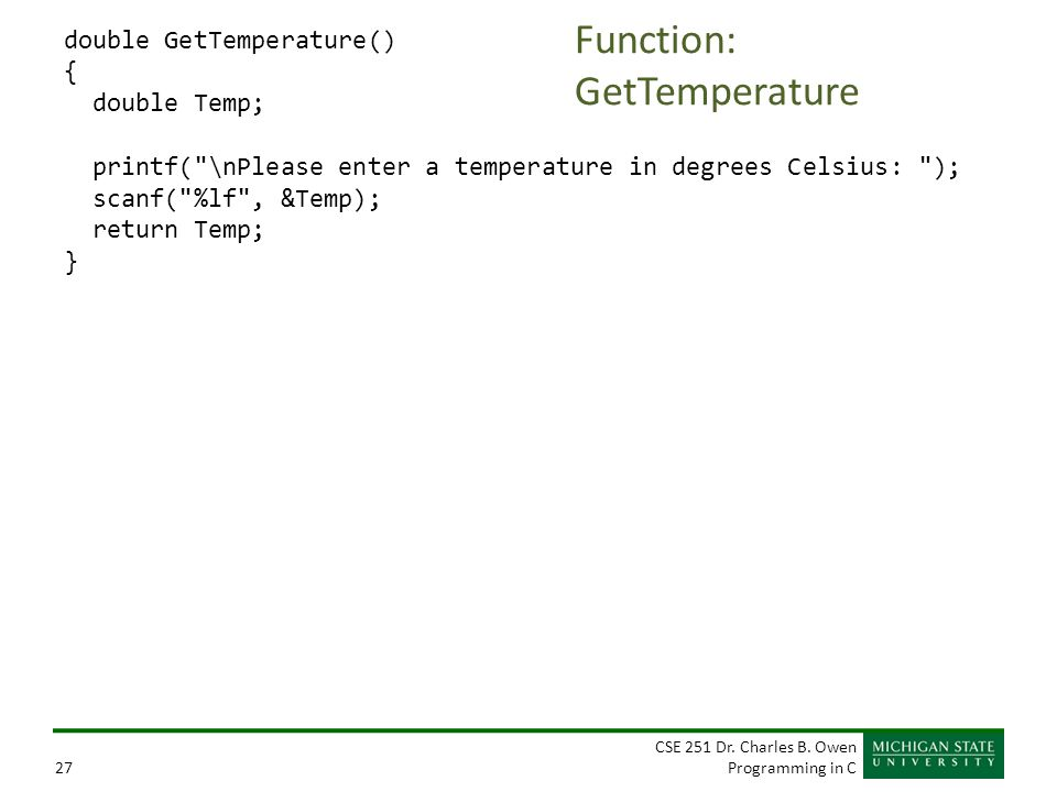 CSE 251 Dr. Charles B. Owen Programming in C27 Function: GetTemperature double GetTemperature() { double Temp; printf(