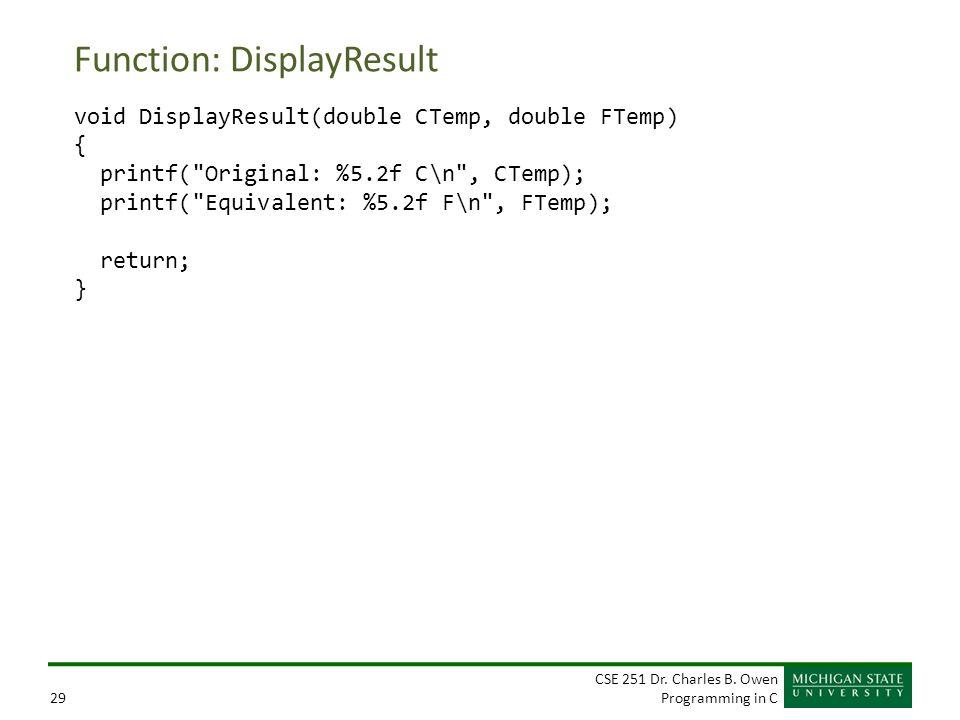 CSE 251 Dr. Charles B. Owen Programming in C29 Function: DisplayResult void DisplayResult(double CTemp, double FTemp) { printf(