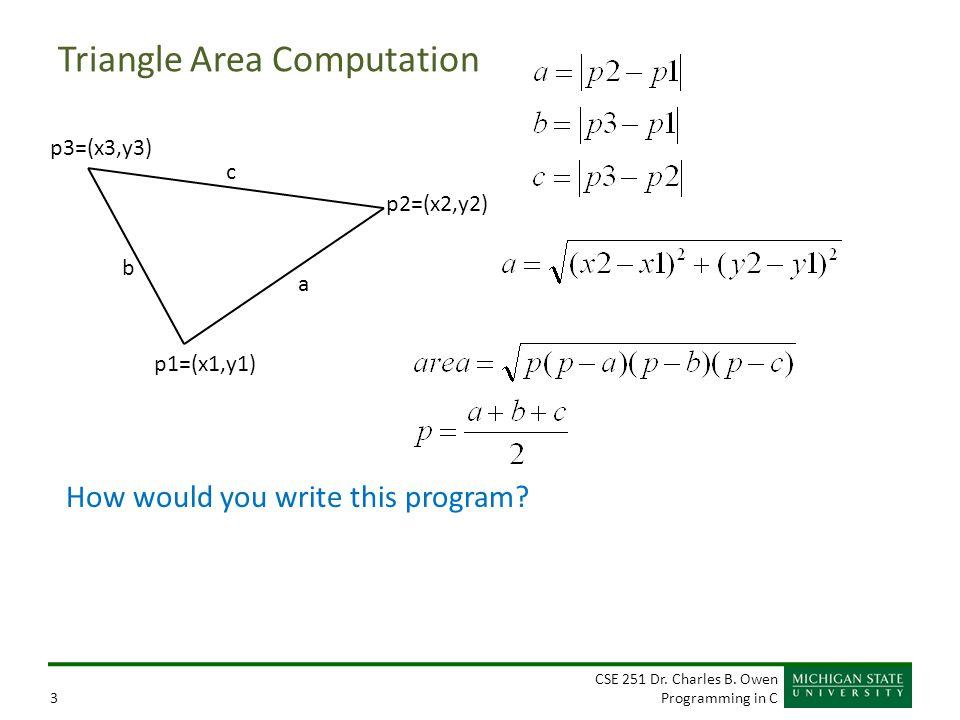 CSE 251 Dr. Charles B. Owen Programming in C3 Triangle Area Computation p1=(x1,y1) p2=(x2,y2) p3=(x3,y3) a c b How would you write this program?